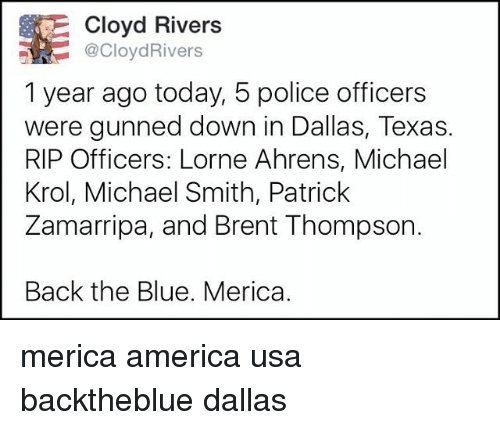 dallas texas: E Cloyd Rivers  @CloydRivers  1 year ago today, 5 police officers  were gunned down in Dallas, Texas.  RIP Officers: Lorne Ahrens, Michael  Krol, Michael Smith, Patrick  Zamarripa, and Brent Thompson.  Back the Blue. Merica. merica america usa backtheblue dallas