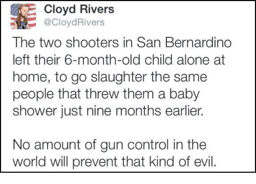 Being Alone, Shooters, and Shower: E Cloyd Rivers  CloydRivers  The two shooters in San Bernardino  left their 6-month-old child alone at  home, to go slaughter the same  people that threw them a baby  shower just nine months earlier.  No amount of gun control in the  world will prevent that kind of evil