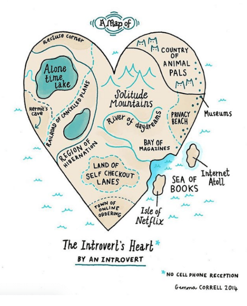 Being Alone, Books, and Internet: e cotner  M COUNTRY  OF  ANIMAL .  Alone  time  lake  1 PALS  Solitude  Mountains  Hermit's  PRIVACY Museums  SEACA  caveN  er of day  r  BAY OF  MAGAZINES .  EGIONO  ; LAND OF  SELF CHECKOUT  LANES  Internet  SEA OF Atoll  BOOKS  TOWN oF  ORDERING  Netflix  The Introverl's Heart*  BY AN INTROVERT  NO CELL PHONE RECEPTION  Gemma cORRELL 201