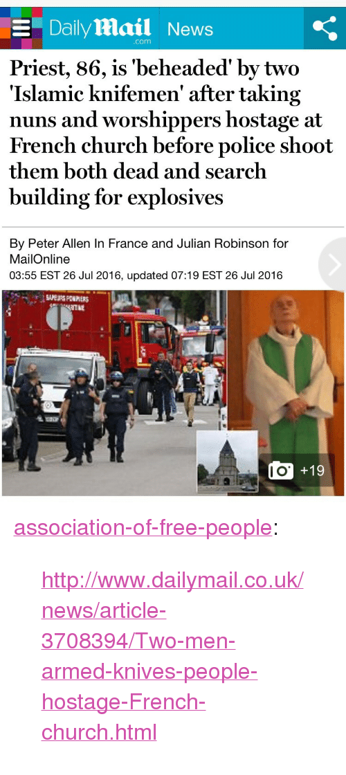 "Church, News, and Police: E Daily Mail News  com  Priest, 86, is 'beheaded' by two  'Islamic knifemen' after taking  nuns and worshippers hostage at  French church before police shoot  them both dead and search  building for explosives  By Peter Allen In France and Julian Robinson for  MailOnline  03:55 EST 26 Jul 2016, updated 07:19 EST 26 Jul 2016  Ie  10  O +19 <p><a href=""http://association-of-free-people.tumblr.com/post/147995388219/httpwwwdailymailcouknewsarticle-3708394two"" class=""tumblr_blog"">association-of-free-people</a>:</p>  <blockquote><p><a href=""http://www.dailymail.co.uk/news/article-3708394/Two-men-armed-knives-people-hostage-French-church.html"">http://www.dailymail.co.uk/news/article-3708394/Two-men-armed-knives-people-hostage-French-church.html</a></p></blockquote>"