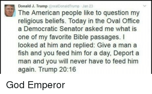 Memes, 🤖, and Senate: E Donald American people Jan 23  to question my  like J. Trump  @realDonaldTrump The religious beliefs. Today in the Oval Office  a Democratic Senator asked me what is  one of my favorite Bible passages. I  looked at him and replied: Give a man a  fish and you feed him for a day, Deport a  man and you will never have to feed him  again. Trump 20:16 God Emperor