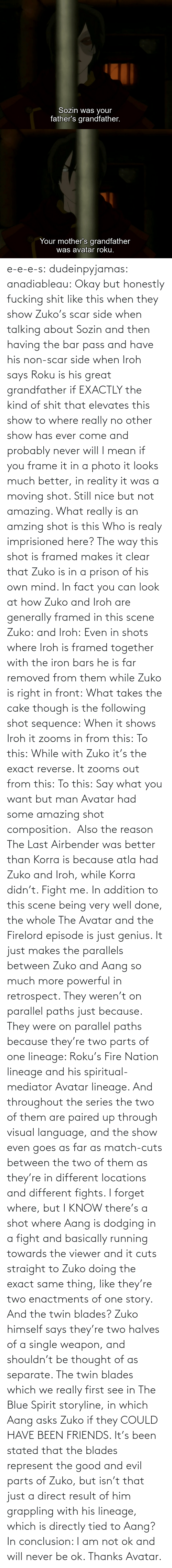 Thought: e-e-e-s: dudeinpyjamas:   anadiableau: Okay but honestly fucking shit like this when they show Zuko's scar side when talking about Sozin and then having the bar pass and have his non-scar side when Iroh says Roku is his great grandfather if EXACTLY the kind of shit that elevates this show to where really no other show has ever come and probably never will I mean if you frame it in a photo it looks much better, in reality it was a moving shot. Still nice but not amazing. What really is an amzing shot is this Who is realy imprisioned here? The way this shot is framed makes it clear that Zuko is in a prison of his own mind. In fact you can look at how Zuko and Iroh are generally framed in this scene Zuko: and Iroh: Even in shots where Iroh is framed together with the iron bars he is far removed from them while Zuko is right in front:  What takes the cake though is the following shot sequence: When it shows Iroh it zooms in from this: To this: While with Zuko it's the exact reverse. It zooms out from this: To this: Say what you want but man Avatar had some amazing shot composition.   Also the reason The Last Airbender was better than Korra is because atla had Zuko and Iroh, while Korra didn't. Fight me.    In addition to this scene being very well done, the whole The Avatar and the Firelord episode is just genius.  It just makes the parallels between Zuko and Aang so much more powerful in retrospect.  They weren't on parallel paths just because.  They were on parallel paths because they're two parts of one lineage: Roku's Fire Nation lineage and his spiritual-mediator Avatar lineage.  And throughout the series the two of them are paired up through visual language, and the show even goes as far as match-cuts between the two of them as they're in different locations and different fights.  I forget where, but I KNOW there's a shot where Aang is dodging in a fight and basically running towards the viewer and it cuts straight to Zuko doing the exact same thing, like they're two enactments of one story.   And the twin blades?  Zuko himself says they're two halves of a single weapon, and shouldn't be thought of as separate.  The twin blades which we really first see in The Blue Spirit storyline, in which Aang asks Zuko if they COULD HAVE BEEN FRIENDS.  It's been stated that the blades represent the good and evil parts of Zuko, but isn't that just a direct result of him grappling with his lineage, which is directly tied to Aang? In conclusion: I am not ok and will never be ok.  Thanks Avatar.