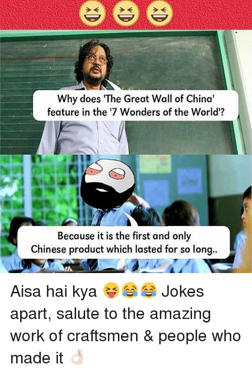 """saluteing: e e e  Why does """"The Great Wall of China'  feature in the '7 Wonders of the World'?  Because it is the first and only  Chinese product which lasted for so long.. Aisa hai kya 😝😂😂 Jokes apart, salute to the amazing work of craftsmen & people who made it 👌🏻"""