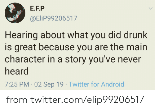 Android, Dank, and Drunk: E.F.P  @EliP99206517  Hearing about what you did drunk  is great because you are the main  character in a story you've never  heard  7:25 PM 02 Sep 19 Twitter for Android from twitter.com/elip99206517