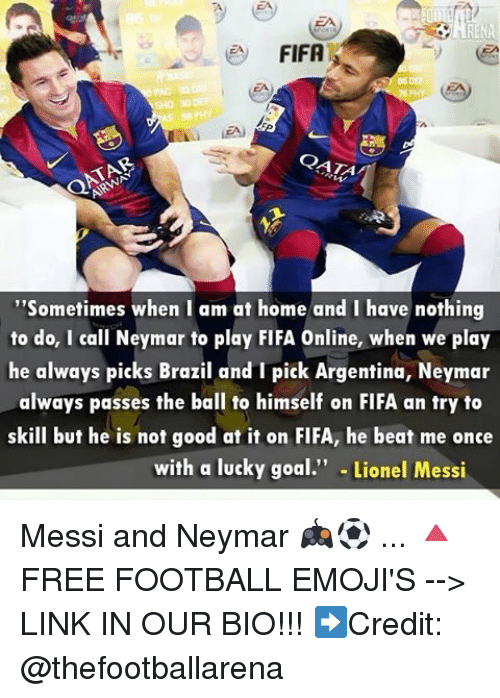 """beats-me: e FIFA  CATA  """"Sometimes when I am at home and I have nothing  to do, I call Neymar to play FIFA Online, when we play  he always picks Brazil and I pick Argentina, Neymar  always passes the ball to himself on FIFA an try to  skill but he is not good at it on FIFA, he beat me once  with a lucky goal  Lionel Messi Messi and Neymar 🎮⚽️ ... 🔺FREE FOOTBALL EMOJI'S --> LINK IN OUR BIO!!! ➡️Credit: @thefootballarena"""