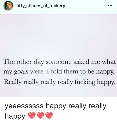 fifties: E fifty shades of fuckery  The other day someone asked me what  my goals were. I told them to be happy.  Really really really really fucking happy. yeeessssss happy really really happy 💖💖💖