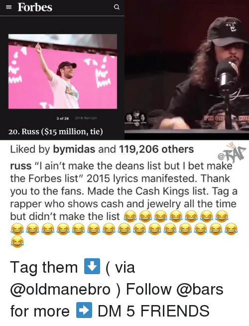 """Friends, I Bet, and Memes: E Forbes  3 of 24  2018 Natt Lim  20. Russ ($15 million, tie)  Liked by bymidas and 119,206 others  russ """"I ain't make the deans list but I bet make  the Forbes list"""" 2015 lyrics manifested. Thank  you to the fans. Made the Cash Kings list. Tag a  rapper who shows cash and jewelry all the time  but didn't make the list Tag them ⬇️ ( via @oldmanebro ) Follow @bars for more ➡️ DM 5 FRIENDS"""
