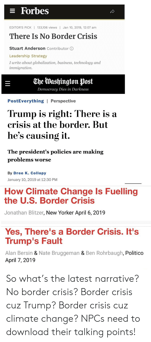 Business, Forbes, and New Yorker: E Forbes  EDITOR'S PICK| 133,106 views Jan 10, 2019, 12:07 am  There Is No Border Crisis  Stuart Anderson Contributor ⓘ  Leadership Strategy  I write about globalization, business, technology and  mmigration.  OheWashington post  Democracy Dies in Darkness  PostEverything | Perspective  Trump is right: There is a  crisis at the border. But  he's causing it,  The president's policies are making  problemS worse  By Dree K. Collopy  January 10, 2019 at 12:30 PM  How Climate Change Is Fuelling  the U.S. Border Crisis  Jonathan Blitzer, New Yorker April 6, 2019  Yes, There's a Border Crisis. It's  Trump's Fault  Alan Bersin & Nate Bruggeman & Ben Rohrbaugh, Politico  April 7, 2019 So what's the latest narrative? No border crisis? Border crisis cuz Trump? Border crisis cuz climate change? NPCs need to download their talking points!