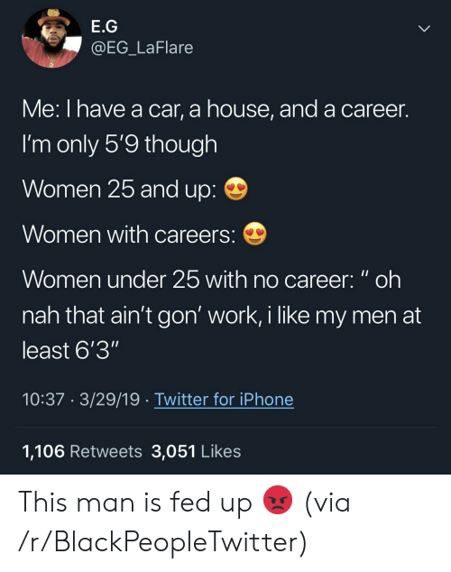 "Blackpeopletwitter, Iphone, and Twitter: E.G  @EG_LaFlare  Me: I nave a car, a nouse, and a career.  I'm only 5'9 though  Women 25 and up:  Women with careers:  Women under 25 with no career: oh  nah that ain't gon' work, i like my men at  least 6'3""  10:37 3/29/19 Twitter for iPhone  1,106 Retweets 3,051 Likes This man is fed up 😡 (via /r/BlackPeopleTwitter)"