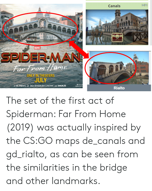 rialto: [e][h]  Canals  A  H  CANALS  MARVEL STUDIOS  SPIDER-MAN  Far From HamE  11  DIDID  ONLY IN THEATERS  JULY  /Spider  #SpiderManFa  IN 3D, REALD 3D DO DOLBY CINEMA AND IMAX  Rialto The set of the first act of Spiderman: Far From Home (2019) was actually inspired by the CS:GO maps de_canals and gd_rialto, as can be seen from the similarities in the bridge and other landmarks.