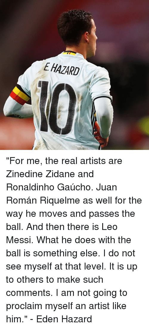 """proclaim: E HAZARD """"For me, the real artists are Zinedine Zidane and Ronaldinho Gaúcho. Juan Román Riquelme as well for the way he moves and passes the ball. And then there is Leo Messi. What he does with the ball is something else. I do not see myself at that level. It is up to others to make such comments. I am not going to proclaim myself an artist like him.""""  - Eden Hazard"""