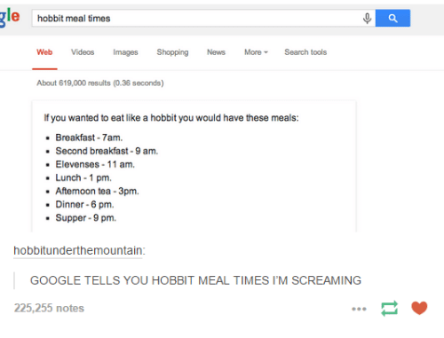 Googłe: e hobbit meal times  Web Videos images Shopping  News More Search tools  About 619,000 results (0.36 seconds)  you wanted to eat like a hobbit you would have these meals:  Breakfast 7am.  Second breakfast -9 am.  Elevenses 11 am,  Lunch 1 pm.  Afternoon tea -3pm.  Dinner-6 pm.  Supper-9 pm.  hobbitunderthemountain:  GOOGLE TELLS YOU HOBBIT MEAL TIMES I'M SCREAMING  225,255 notes