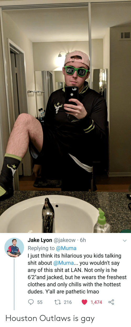 "mobi: e Jake Lyon @jakeow 6h  Replying to @Muma  I just think its hilarious you kids talking  shit about @Muma... you wouldn't say  any of this shit at LAN. Not only is he  6'2""and jacked, but he wears the freshest  clothes and only chills with the hottest  dudes. Yall are pathetic lmao  T Mobi  55 t 216 1474  1,474 Houston Outlaws is gay"