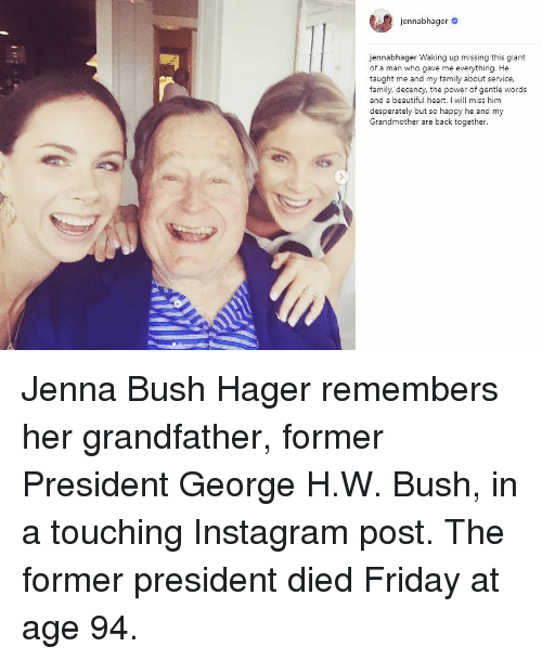 Beautiful, Family, and Friday: e  jen nabhager #  jennabhager Waking up missing this giant  of a man who gave me everything. He  taught me and my family about service,  family, decency, the power of gentle words  and a beautiful heart. I will miss him  desperately but so happy he and my  Grandmother are back together. Jenna Bush Hager remembers her grandfather, former President George H.W. Bush, in a touching Instagram post. The former president died Friday at age 94.