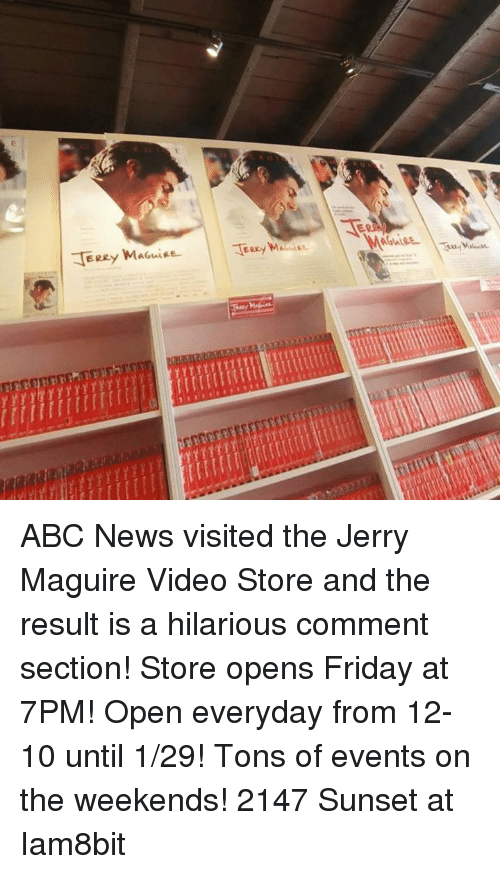 Hilariousness: E  JiRey MAGuieL  JiRey Mic  Acute  nr  YYYYrg YY1111 111  E ABC News visited the Jerry Maguire Video Store and the result is a hilarious comment section! Store opens Friday at 7PM! Open everyday from 12-10 until 1/29! Tons of events on the weekends! 2147 Sunset at Iam8bit