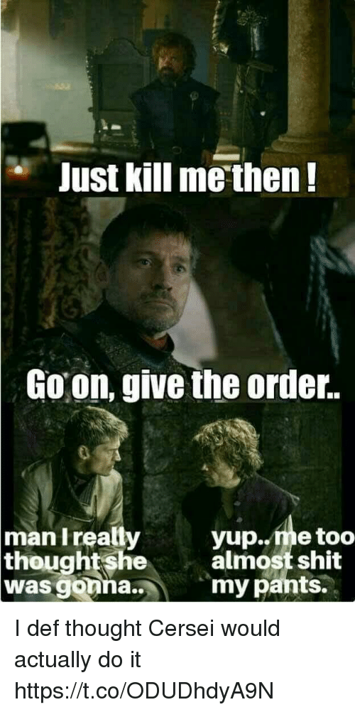 pantsed: e Just kill me then!  Goon, give the order.  man Ireally  yup..me too  almost shit  my pants.  thoughtshe  was gonna.. I def thought Cersei would actually do it https://t.co/ODUDhdyA9N