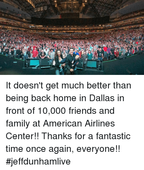American Airlines: E  K) It doesn't get much better than being back home in Dallas in front of 10,000 friends and family at American Airlines Center!! Thanks for a fantastic time once again, everyone!! #jeffdunhamlive