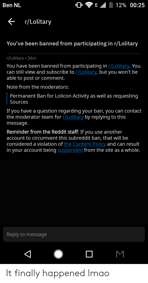 Lmao, Reddit, and Content: E l  Ben NL  12% 00:25  <r/Lolitary  You've been banned from participating in r/Lolitary  r/Lolitary 36m  You have been banned from participating in r/Lolitary. You  can still view and subscribe to r/Lolitary, but you won't be  able to post or comment.  Note from the moderators:  Permanent Ban for Lolicon Activity as well as requesting  Sources  If you have a question regarding your ban, you can contact  the moderator team for r/Lolitary by replying to this  message.  Reminder from the Reddit staff: If you use another  account to circumvent this subreddit ban, that will be  considered a violation of the Content Policy and can result  in your account being suspended from the site as a whole.  Reply to message  M  4 It finally happened lmao