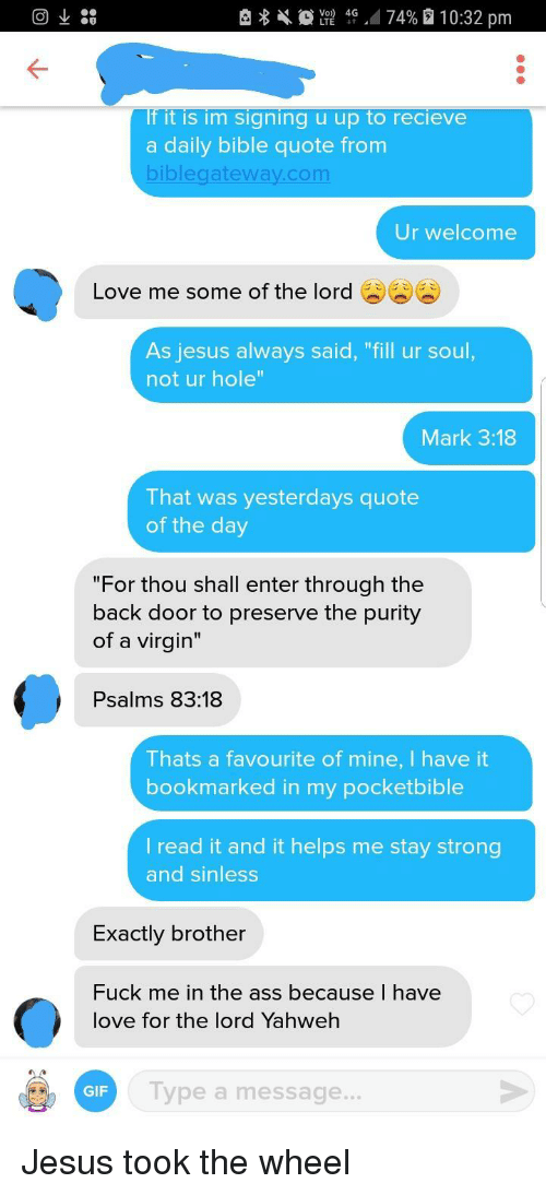 "Ass, Gif, and Jesus: e  L2 40-474% 10:32 pm  If it is im signing u up to recieve  a daily bible quote from  biblegateway.com  Ur welcome  Love me some of the lord  As jesus always said, ""Till ur soul,  not ur hole  Mark 3:18  That was yesterdays quote  of the day  ""For thou shall enter through the  back door to preserve the purity  of a virgin""  Psalms 83:18  Thats a favourite of mine, I have it  bookmarked in my pocketbible  l read it and it helps me stay strong  and sinless  Exactly brother  Fuck me in the ass because I have  love for the lord Yahweh  GIF  Type a message... Jesus took the wheel"
