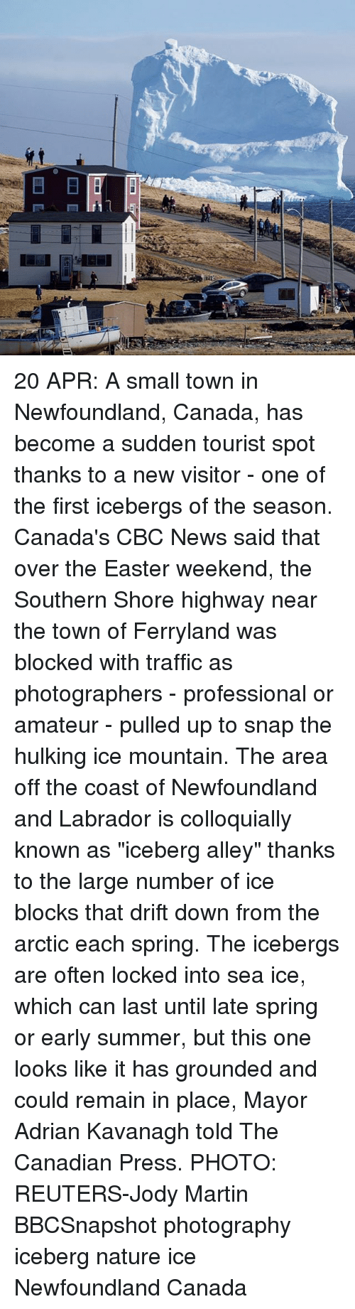 """Easter, Martin, and Memes: E  LII 20 APR: A small town in Newfoundland, Canada, has become a sudden tourist spot thanks to a new visitor - one of the first icebergs of the season. Canada's CBC News said that over the Easter weekend, the Southern Shore highway near the town of Ferryland was blocked with traffic as photographers - professional or amateur - pulled up to snap the hulking ice mountain. The area off the coast of Newfoundland and Labrador is colloquially known as """"iceberg alley"""" thanks to the large number of ice blocks that drift down from the arctic each spring. The icebergs are often locked into sea ice, which can last until late spring or early summer, but this one looks like it has grounded and could remain in place, Mayor Adrian Kavanagh told The Canadian Press. PHOTO: REUTERS-Jody Martin BBCSnapshot photography iceberg nature ice Newfoundland Canada"""