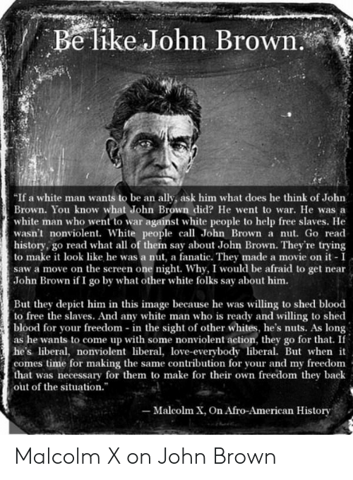 Fanatic, Love, and Malcolm X: e like John Brown  If a white man wants to be an ally, ask him what does he think of John  Brown. You know what John Brown did? He went to war. He was a  white man who went to war against white people to help free slaves. He  wasn't nonviolent. White people call John Brown a nut. Go read  history, go read what all of them say about John Brown. They're trying  to make look like he was a nut, a fanatic. They made a movie on it I  saw a move on the screen one night. Why, I would be afraid to get near  John Brown if I go by what other white folks say about him.  But they depict him in this image because he was willing to shed blood  to free the slaves. And any white man who is ready and willing to shed  blood for your freedom in the sight of other whites, he's nuts. As long  as he wants to come up with some nonviolent action, they go for that. If  he's iberal, nonviolent libea, love-everybody liberal. Bt when it  comes time for making the same contribution for your and my freedonm  that was necessary for them to make for their own freedom they back  out of the situation.  -Malcolm X, On Afro-American History Malcolm X on John Brown
