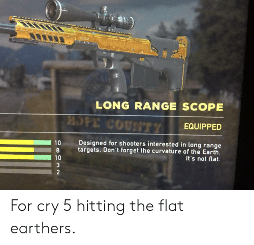 Shooters: * e  LONG RANGE SCOPE  HOPE COUNTTY  EQUIPPED  Designed for shooters interested in long range  10  targets. Don't forget the curvature of the Earth  It's not flat.  10  3  2 For cry 5 hitting the flat earthers.