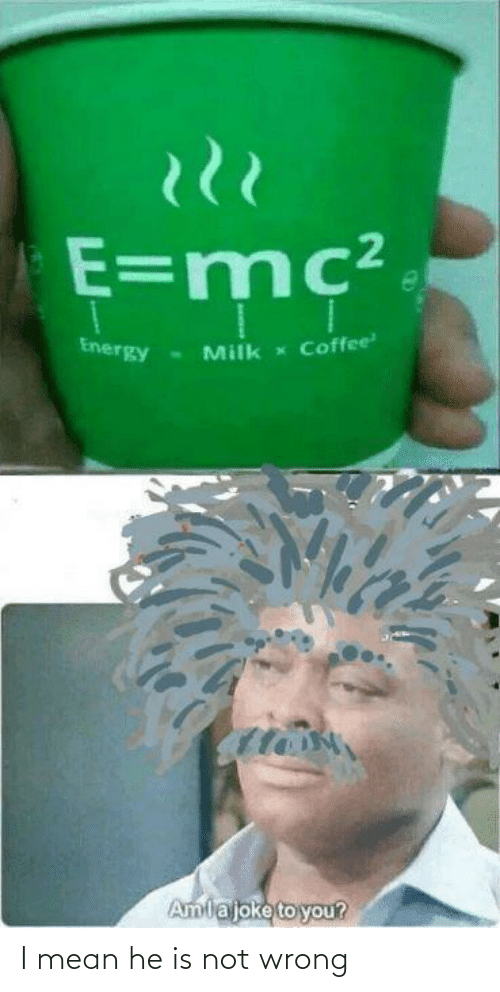 Coffee: E=mc²  Coffee  Energy  Milk  Amlajoke to you? I mean he is not wrong