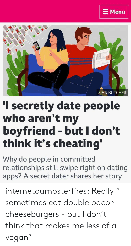 """Butcher: E Menu  SIAN BUTCHER  I secretly date people  who aren't my  boyfriend - but I don't  think it's cheating  Why do people in committed  relationships still swipe right on dating  apps? A secret dater shares her story internetdumpsterfires:  Really  """"I sometimes eat double bacon cheeseburgers - but I don't think that makes me less of a vegan"""""""