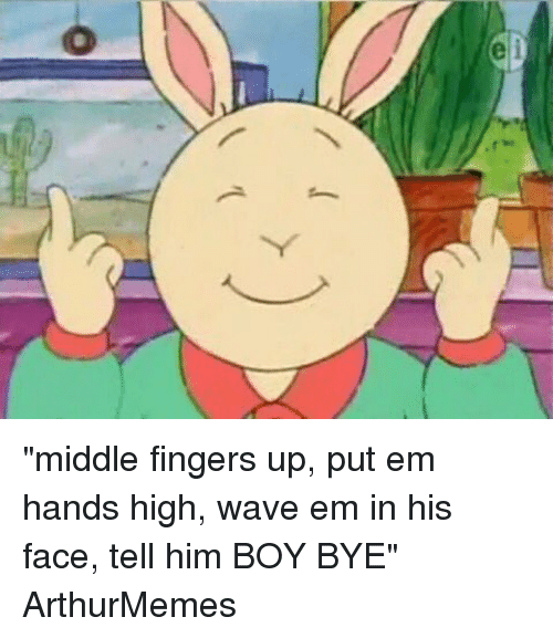 "Handness: e ""middle fingers up, put em hands high, wave em in his face, tell him BOY BYE"" ArthurMemes"