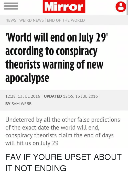 """the-end-of-days: E Mirror  NEWS WEIRD NEWS END OF THE WORLD  """"World will end on July 29  according to conspiracy  theorists warning of new  apocalypse  12:28, 13 JUL 2016 UPDATED 12:35, 13 JUL 2016  BY SAM WEBB  Undeterred by all the other false predictions  of the exact date the world will end,  conspiracy theorists claim the end of days  will hit us on July 29 FAV IF YOURE UPSET ABOUT IT NOT ENDING"""