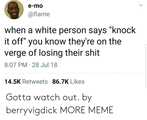 "Eing: e-mo  @flame  when a white person says ""knock  it off"" you know they're on the  verge of losing their shit  8:07 PM-28 Jul 18  14.5K Retweets 86.7K Likes Gotta watch out. by berryvigdick MORE MEME"