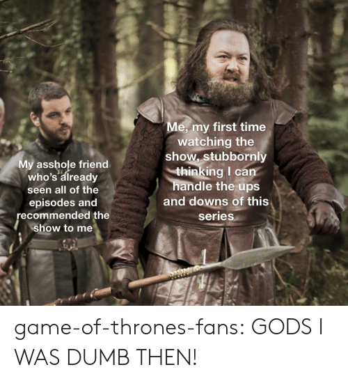 Dumb, Game of Thrones, and Tumblr: e, my first time  My asshole friend  who's already  seen all of the  episodes and  recommended the  show to me  watching the  show, stubbornly  thinking I can  handle the ups  and downs of this  series game-of-thrones-fans:  GODS I WAS DUMB THEN!