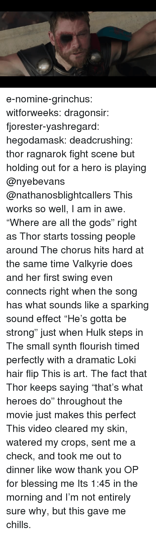 "Tumblr, Wow, and Hulk: e-nomine-grinchus: witforweeks:  dragonsir:  fjorester-yashregard:  hegodamask:  deadcrushing: thor ragnarok fight scene but holding out for a hero is playing @nyebevans @nathanosblightcallers  This works so well, I am in awe. ""Where are all the gods"" right as Thor starts tossing people around The chorus hits hard at the same time Valkyrie does and her first swing even connects right when the song has what sounds like a sparking sound effect ""He's gotta be strong"" just when Hulk steps in The small synth flourish timed perfectly with a dramatic Loki hair flip This is art.   The fact that Thor keeps saying ""that's what heroes do"" throughout the movie just makes this perfect   This video cleared my skin, watered my crops, sent me a check, and took me out to dinner like wow thank you OP for blessing me   Its 1:45 in the morning and I'm not entirely sure why, but this gave me chills."