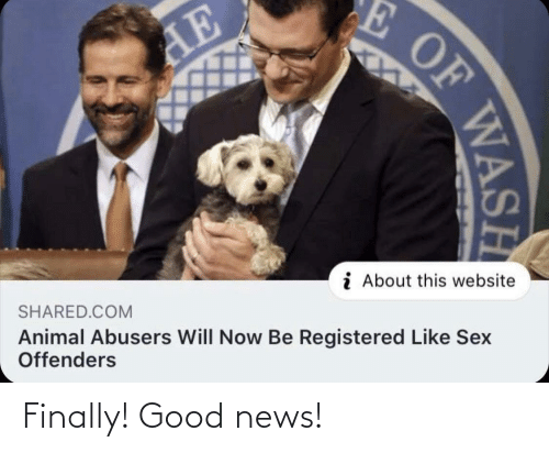 Will Now: E OF  AE  i About this website  SHARED.COM  Animal Abusers Will Now Be Registered Like Sex  Offenders  WASH Finally! Good news!