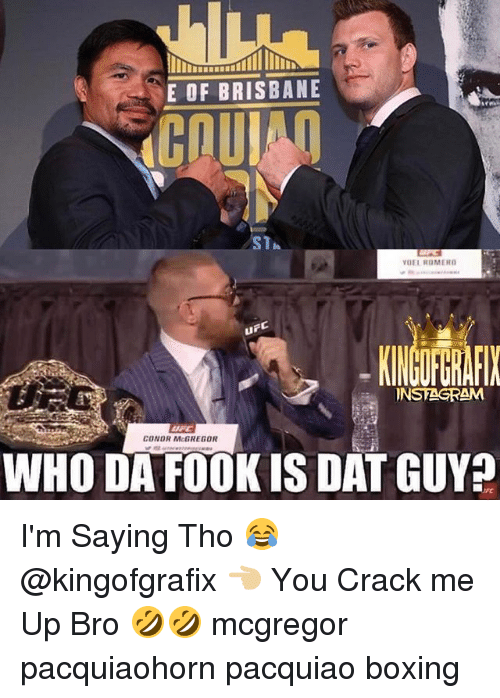 brisbane: E OF BRISBANE  CCOUl  ST  VUEL REMERD  INSTAGRAM  CONOR McGREGOR  WHO DA FOOK IS DAT GUY I'm Saying Tho 😂 @kingofgrafix 👈🏼 You Crack me Up Bro 🤣🤣 mcgregor pacquiaohorn pacquiao boxing
