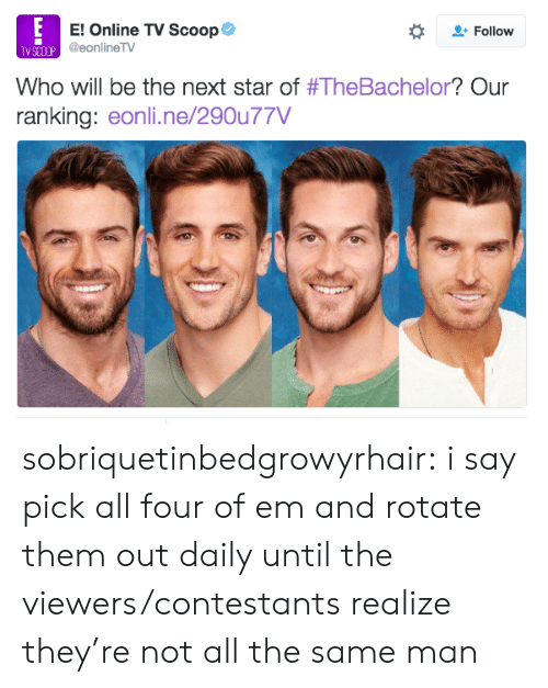 Target, Tumblr, and Blog: E! Online TV Scoop Φ  @eonlineTV  Follow  TV SCOCP  Who will be the next star of #TheBachelor? Our  ranking: eonli.ne/290u77V sobriquetinbedgrowyrhair:  i say pick all four of em and rotate them out daily until the viewers/contestants realize they're not all the same man