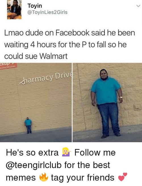 E Online: e online uphere.  Pick Toyin  @ToyinLies2 Girls  Lmao dude on Facebook said he been  waiting 4 hours for the P to fall so he  could sue Walmart  armacy Drive He's so extra 💁🏼 Follow me @teengirlclub for the best memes 🔥 tag your friends 💕