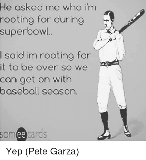 Someecards: e osked me whoO im  rooting for during  superbow..  I said im rooting for  it to be over so we 2  can aet on with  baseball season  someecards  ее Yep  (Pete Garza)