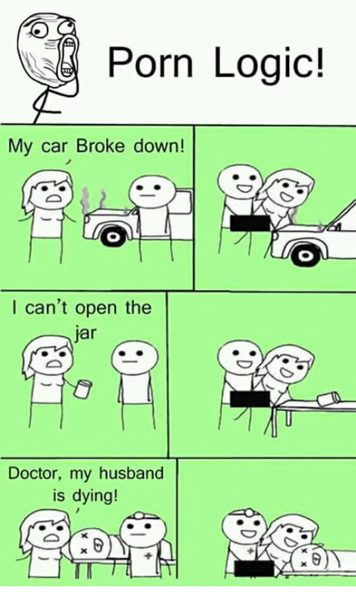 Jarreds: E Porn Logic!  My car Broke down!  I can't open the  jar  Doctor, my husband  is dying!  0