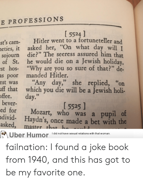 """Tumblr, Uber, and Blog: E PROFESSIONS  I 5524 ]  st's cam- Hitler went to a fortuneteller and  eties, it asked her,""""  sojourn die?"""" The seeress assured him that  of St. he would die on a Jewish holiday  st hos- """"Why are you so sure of that?"""" de-  as poor manded Hitler.  est was """"Any day,"""" she replied, """"or  ff that which you die will be a Jewish holi-  hat day wll I  offee. day.""""  15525 ]  bever-  ed for Mozart, who was a pupil o  divid- Haydn's, once made a bet with the  asked  , master that h  Uber Humor Idid not have sexual relations with that woman, failnation:  I found a joke book from 1940, and this has got to be my favorite one."""
