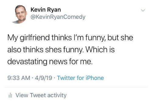 Dank, Funny, and Iphone: e Ryan  @KevinRyanComedy  My girlfriend thinks I'm funny, but she  also thinks shes funny. Which is  devastating news for me.  9:33 AM 4/9/19 Twitter for iPhone  l View Tweet activity