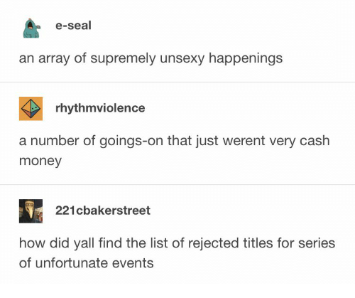 Cash Money: e-seal  an array of supremely unsexy happenings  rhythmviolence  a number of goings-on that just werent very cash  money  221cbakerstreet  how did yall find the list of rejected titles for series  of unfortunate events
