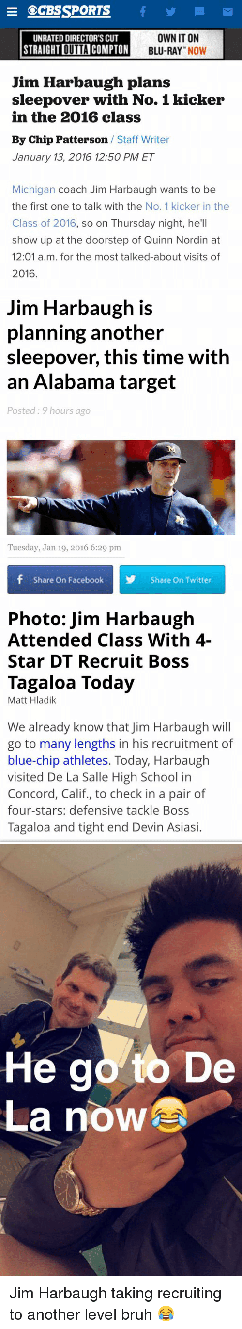 Jim Harbaugh: E SEGESSPORTS  f M  OWN IT ON  UNRATED DIRECTOR'S CUT  STRAIGHTDUTAICOMPTON  BLU-RAY  NOW  Jim Harbaugh plans  sleepover with No. 1 kicker  in the 2016 class  By Chip Patterson  Staff Writer  January 13, 2016 12:50 PM ET  Michigan coach Jim Harbaugh wants to be  the first one to talk with the No. 1 kicker in the  Class of 2016, so on Thursday night, he'll  show up at the doorstep of Quinn Nordin at  12:01 a.m. for the most talked-about visits of  2016   Jim Harbaugh is  planning another  sleepover, this time with  an Alabama target  Posted: 9 hours ago   Tuesday, Jan 19, 2016 6:29 pm  f Share on Facebook  N Share On Twitter  Photo: Jim Harbaugh  Attended Class With 4-  Star DT Recruit Boss  Tagaloa Today  Matt Hladik  We already know that Jim Harbaugh will  go to many lengths in his recruitment of  blue-chip athletes. Today, Harbaugh  visited De La Salle High School in  Concord, Calif., to check in a pair of  four-stars: defensive tackle Boss  Tagaloa and tight end Devin Asiasi.   He g0ytb De  La nowarn Jim Harbaugh taking recruiting to another level bruh 😂