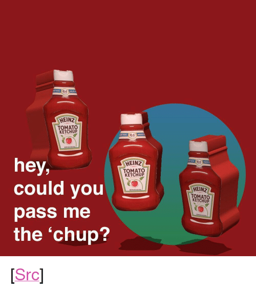 """Hein: E SIZE  ALA  HEINZ  TOMATO  KETCHUP  t SIze  ALUL  hey,  could you  pass me  the 'chup?  HEINZ  TOMATO  KETCHUP  HEIN  TOMATO  KETCHUP <p>[<a href=""""https://www.reddit.com/r/surrealmemes/comments/7e3anh/c_h_u_p/"""">Src</a>]</p>"""