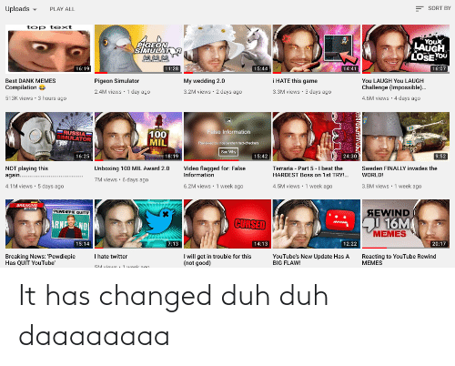 Memes Compilation: E SORT BY  Uploads -  PLAY ALL  top text  You  LAUGH  LOSE YOU  PIGEON  SIMULAT  16:07  14:41  16:19  11:28  15:44  i HATE this game  You LAUGH You LAUGH  Challenge (Impossible).  Best DANK MEMES  Compilation e  My wedding 2.0  Pigeon Simulator  3.2M views · 2 days ago  3.3M views · 3 days ago  2.4M views · 1 day ago  4.6M views · 4 days ago  513K views • 3 hours ago  ERUSSIA=  SIMULATOR  False Information  100  MIL  Revave by independent tact-checkers  See Why  24:30  9:52  16:25  18:19  15:42  NOT playing this  again.  Unboxing 100 MIL Award 2.0  Video flagged for: False  Information  Terraria - Part 5 -I beat the  HARDEST Boss on 1st TRY!.  Sweden FINALLY invades the  WORLD!  7M views · 6 days ago  4.1M views · 5 days ago  6.2M views · 1 week ago  4.5M views • 1 week ago  3.8M views · 1 week ago  BREAKING  SEWIND  PEWDIEPIE QUITS  16M  MEMES  ARME NO  CURSED  15:14  7:13  14:13  12:22  20:17  I will get in trouble for this  (not good)  I hate twitter  Breaking News: 'Pewdiepie  Has QUIT YouTube'  YouTube's New Update Has A  BIG FLAW!  Reacting to YouTube Rewind  MEMES  SM views + 1 week ago It has changed duh duh daaaaaaaa