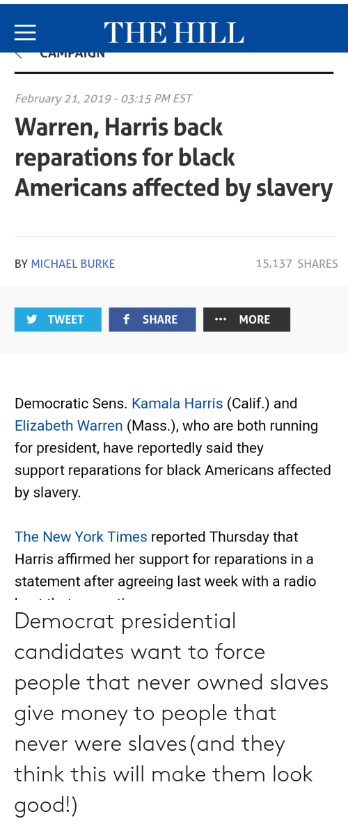 Elizabeth Warren, Money, and New York: E THE HILL  February 21, 2019-03:15 PM EST  Warren, Harris back  reparations for black  Americans affected by slavery  BY MICHAEL BURKE  15,137 SHARES  TWEET  f SHARE  MORE  Democratic Sens. Kamala Harris (Calif.) and  Elizabeth Warren (Mass.), who are both running  for president, have reportedly said they  support reparations for black Americans affected  by slavery.  The New York Times reported Thursday that  Harris affirmed her support for reparations in a  statement after agreeing last week with a radio Democrat presidential candidates want to force people that never owned slaves give money to people that never were slaves(and they think this will make them look good!)