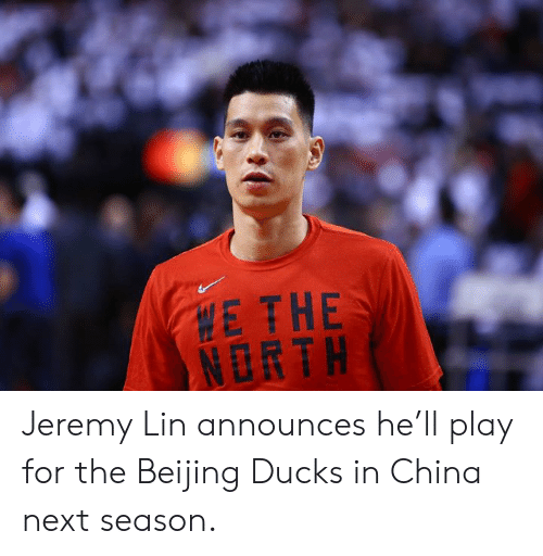Jeremy: E THE  NORTH Jeremy Lin announces he'll play for the Beijing Ducks in China next season.