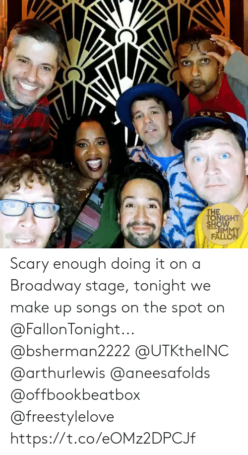 Jimmy Fallon, Memes, and Songs: E  THE  TONIGHT  SHOW  JIMMY  FALLON  TARM Scary enough doing it on a Broadway stage, tonight we make up songs on the spot on @FallonTonight... @bsherman2222 @UTKtheINC @arthurlewis @aneesafolds @offbookbeatbox @freestylelove https://t.co/eOMz2DPCJf