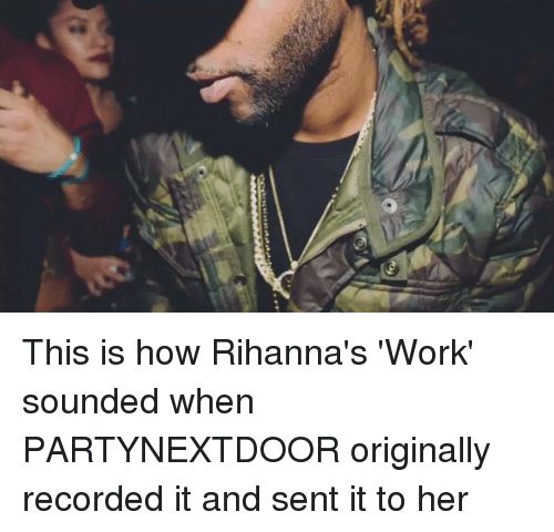 Partynextdoor: e This is how Rihanna's 'Work' sounded when PARTYNEXTDOOR originally recorded it and sent it to her