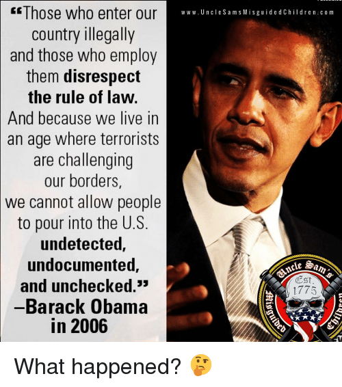 D C: E Those who enter our  country illegally  and those who employ  them disrespect  the rule of law.  And because we live in  an age where terrorists  are challenging  our borders,  we cannot allow people  to pour into the U.S.  undetected,  undocumented,  and unchecked.  -Barack Obama  in 2006  w w w. U n cle S a m s Misguide d C hildren c om  Est  1775  ie What happened? 🤔